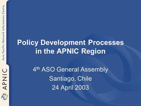 Policy Development Processes in the APNIC Region 4 th ASO General Assembly Santiago, Chile 24 April 2003.