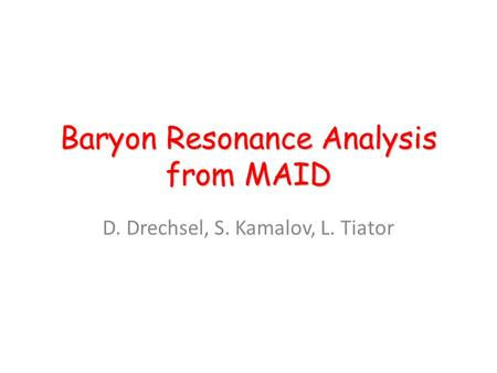 Baryon Resonance Analysis from MAID D. Drechsel, S. Kamalov, L. Tiator.