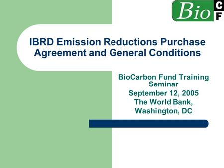 IBRD Emission Reductions Purchase Agreement and General Conditions BioCarbon Fund Training Seminar September 12, 2005 The World Bank, Washington, DC.