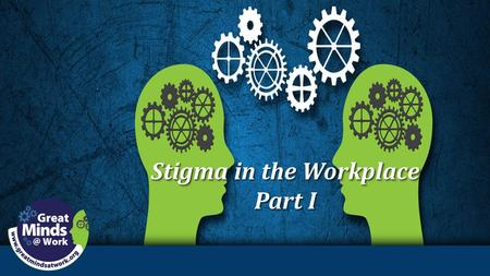 Stigma in the Workplace Part I Stigma in the Workplace Part I.