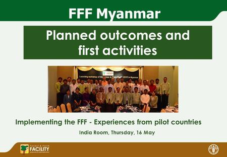 FFF Myanmar Planned outcomes and first activities Implementing the FFF - Experiences from pilot countries India Room, Thursday, 16 May.