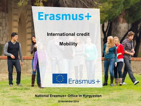 Dat e: in 12 pts Erasmus+ Генствами Education and Culture International credit Mobility National Erasmus+ Office in Kyrgyzstan 28 November 2014.