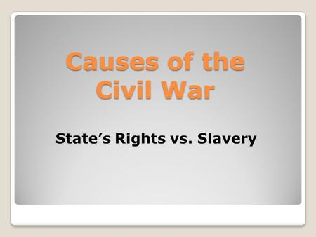 Causes of the Civil War State's Rights vs. Slavery.