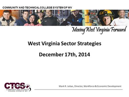 West Virginia Sector Strategies December 17th, 2014 COMMUNITY AND TECHNICAL COLLEGE SYSTEM OF WV Mark R. Julian, Director, Workforce & Economic Development.