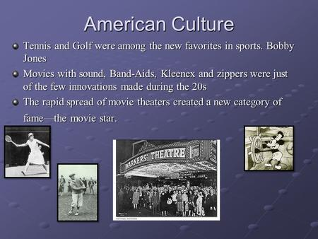 American Culture Tennis and Golf were among the new favorites in sports. Bobby Jones Movies with sound, Band-Aids, Kleenex and zippers were just of the.
