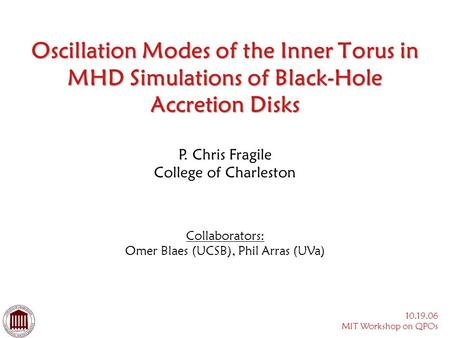 10.19.06 MIT Workshop on QPOs Oscillation Modes of the Inner Torus in MHD Simulations of Black-Hole Accretion Disks Collaborators: Omer Blaes (UCSB), Phil.