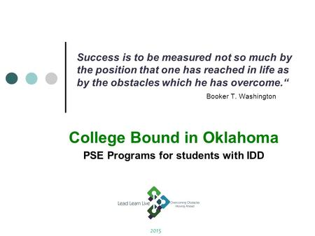 "Success is to be measured not so much by the position that one has reached in life as by the obstacles which he has overcome."" Booker T. Washington College."