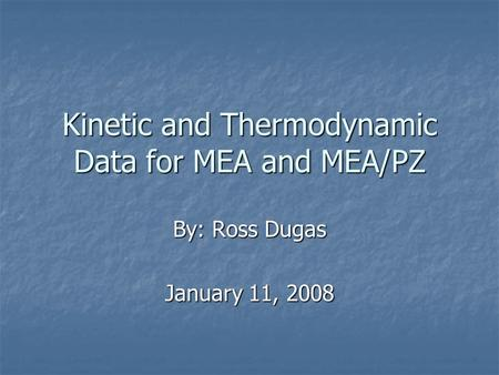 Kinetic and Thermodynamic Data for MEA and MEA/PZ By: Ross Dugas January 11, 2008.