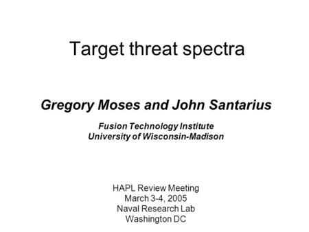 Target threat spectra Gregory Moses and John Santarius Fusion Technology Institute University of Wisconsin-Madison HAPL Review Meeting March 3-4, 2005.