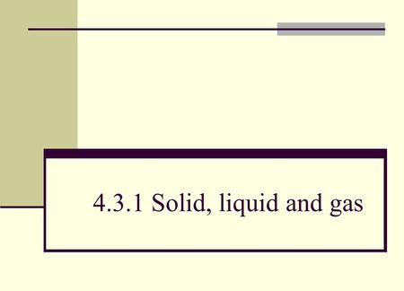 4.3.1 Solid, liquid and gas. Objective (a) describe solids, liquids and gases in terms of the spacing, ordering and motion of atoms or molecules: