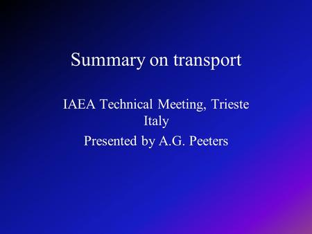 Summary on transport IAEA Technical Meeting, Trieste Italy Presented by A.G. Peeters.