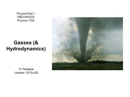 Physics Part 1 MECHANICS Physics 1700 Gasses (& Hydrodynamics) W. Pezzaglia Updated: 2013Jul23.