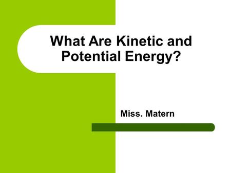 What Are Kinetic and Potential Energy? Miss. Matern.