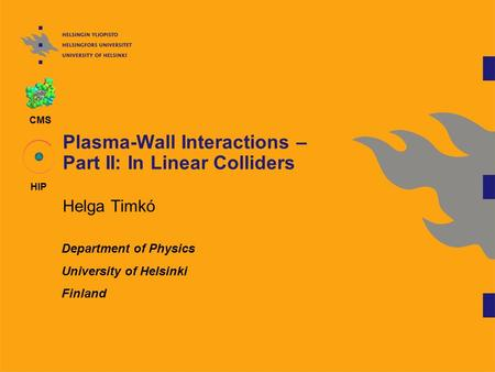 CMS HIP Plasma-Wall Interactions – Part II: In Linear Colliders Helga Timkó Department of Physics University of Helsinki Finland.