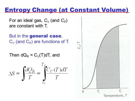 Entropy Change (at Constant Volume) For an ideal gas, C V (and C P ) are constant with T. But in the general case, C V (and C P ) are functions of T. Then.