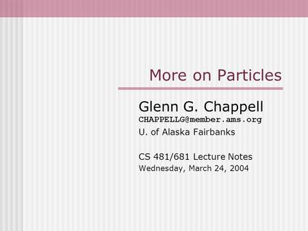 More on Particles Glenn G. Chappell U. of Alaska Fairbanks CS 481/681 Lecture Notes Wednesday, March 24, 2004.