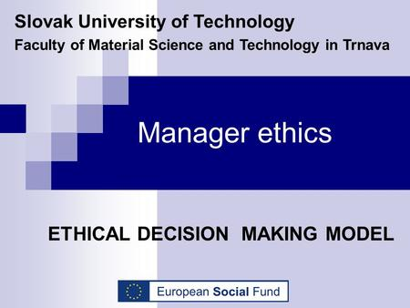 Manager ethics ETHICAL DECISION MAKING MODEL Slovak University of Technology Faculty of Material Science and Technology in Trnava.