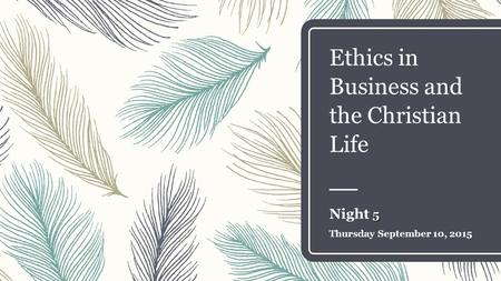 Ethics in Business and the Christian Life 5 Night 5 Thursday September 10, 2015.
