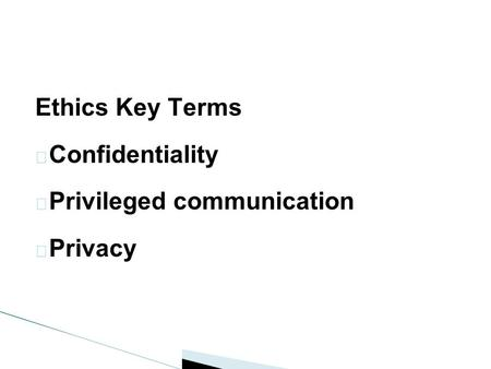 Ethics Key Terms  Confidentiality  Privileged communication  Privacy.