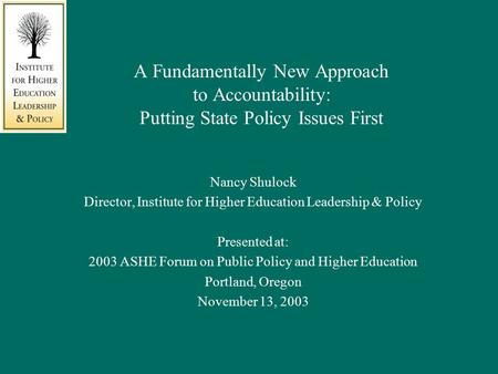 A Fundamentally New Approach to Accountability: Putting State Policy Issues First Nancy Shulock Director, Institute for Higher Education Leadership & Policy.