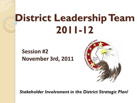 District Leadership Team 2011-12 Stakeholder Involvement in the District Strategic Plan! Session #2 November 3rd, 2011.