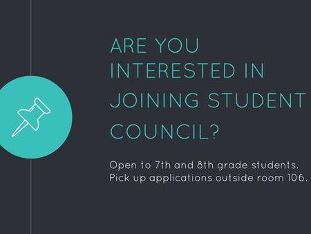 ARE YOU INTERESTED IN JOINING STUDENT COUNCIL? Open to 7th and 8th grade students. Pick up applications outside room 106.