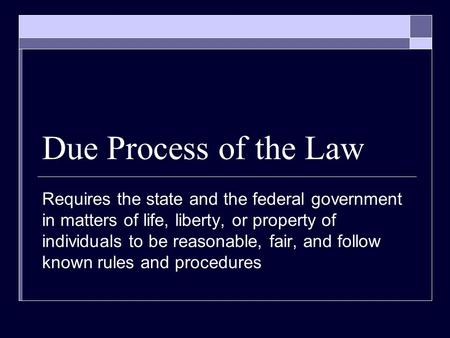 Due Process of the Law Requires the state and the federal government in matters of life, liberty, or property of individuals to be reasonable, fair, and.