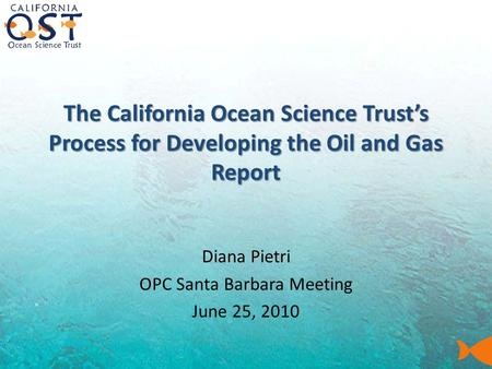 The California Ocean Science Trust's Process for Developing the Oil and Gas Report Diana Pietri OPC Santa Barbara Meeting June 25, 2010.