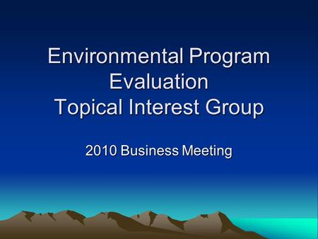 Environmental Program Evaluation Topical Interest Group 2010 Business Meeting.