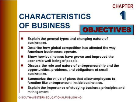 CHAPTER OBJECTIVES © SOUTH-WESTERN EDUCATIONAL PUBLISHING CHARACTERISTICS OF BUSINESS nExplain the general types and changing nature of businesses. nDescribe.