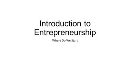 Introduction to Entrepreneurship Where Do We Start.