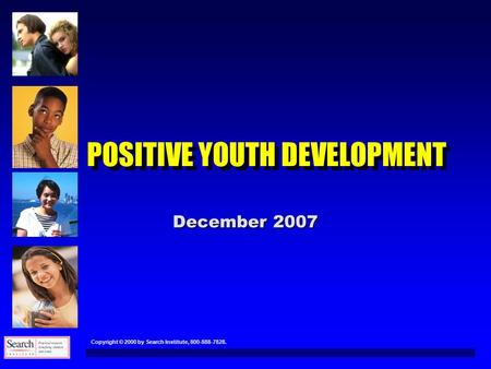 Copyright © 2000 by Search Institute, 800-888-7828. POSITIVE YOUTH DEVELOPMENT December 2007.