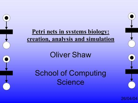 26/04/04 Petri nets in systems biology: creation, analysis and simulation Oliver Shaw School of Computing Science.