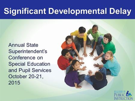 Significant Developmental Delay Annual State Superintendent's Conference on Special Education and Pupil Services October 20-21, 2015.