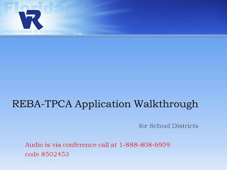 REBA-TPCA Application Walkthrough for School Districts Audio is via conference call at 1-888-808-6959 code 8502453.