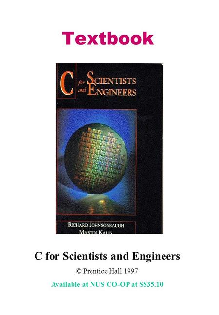Textbook C for Scientists and Engineers © Prentice Hall 1997 Available at NUS CO-OP at S$35.10.