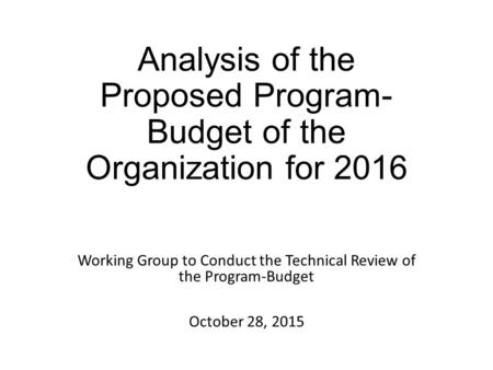 Analysis of the Proposed Program- Budget of the Organization for 2016 Working Group to Conduct the Technical Review of the Program-Budget October 28, 2015.