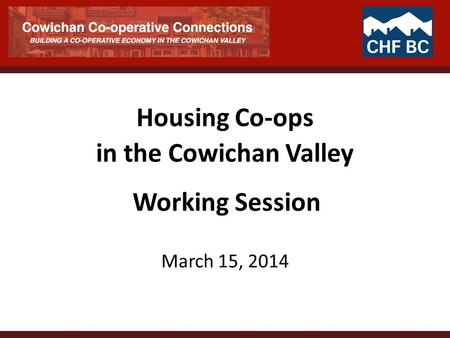 Housing Co-ops in the Cowichan Valley March 15, 2014 Working Session.