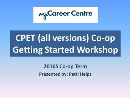 CPET (all versions) Co-op Getting Started Workshop 2016S Co-op Term Presented by: Patti Helps.