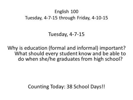 English 100 Tuesday, 4-7-15 through Friday, 4-10-15 Tuesday, 4-7-15 Why is education (formal and informal) important? What should every student know and.