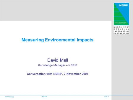 Dd/mm/yyyyyRef/TitleSlide 1 Measuring Environmental Impacts David Mell Knowledge Manager – NERIP Conversation with NERIP, 7 November 2007.