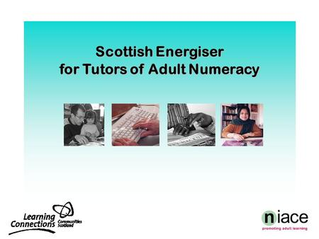 Scottish Energiser for Tutors of Adult Numeracy. Aims  enrich our own mathematical thinking  acquire methods for helping learners with varied backgrounds,