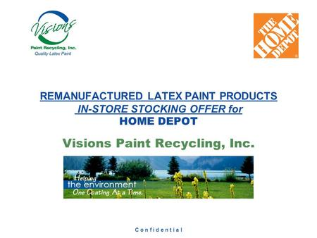 C o n f i d e n t i a l Visions Paint Recycling, Inc. REMANUFACTURED LATEX PAINT PRODUCTS IN-STORE STOCKING OFFER for HOME DEPOT.