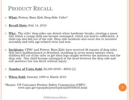P RODUCT R ECALL What: Pottery Barn Kids Drop-Side Cribs* Recall Date: July 14, 2010 Why: The cribs' drop-sides can detach when hardware breaks, creating.