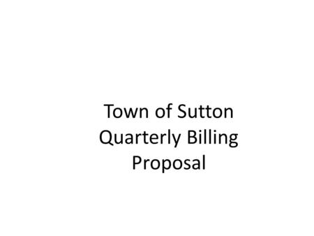 Town of Sutton Quarterly Billing Proposal. Quarterly Billing Town currently on Semi-Annual Property tax billing- tax bills due in two equal installments.