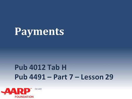 TAX-AIDE Payments Pub 4012 Tab H Pub 4491 – Part 7 – Lesson 29.