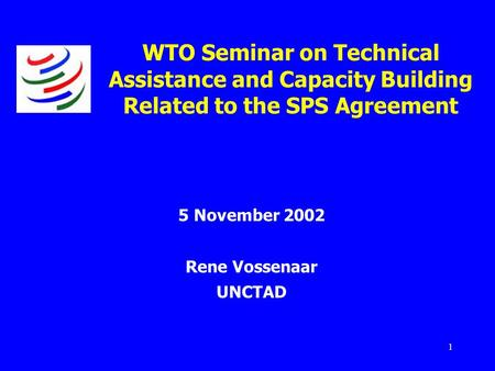 1 WTO Seminar on Technical Assistance and Capacity Building Related to the SPS Agreement 5 November 2002 Rene Vossenaar UNCTAD.