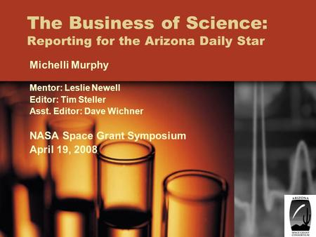 The Business of Science: Reporting for the Arizona Daily Star Michelli Murphy Mentor: Leslie Newell Editor: Tim Steller Asst. Editor: Dave Wichner NASA.