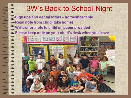 3W's Back to School Night Sign ups and dental forms – horseshoe table Read note from child (take home) Write short note to child on paper provided Please.