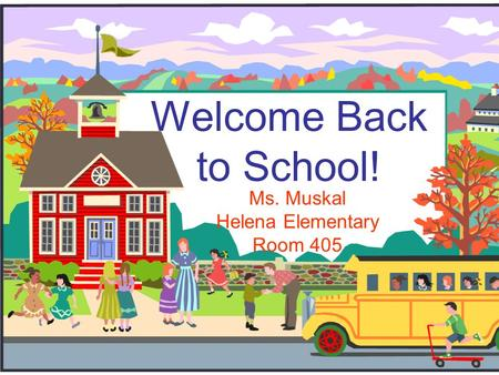 Welcome Back to School! Ms. Muskal Helena Elementary Room 405.